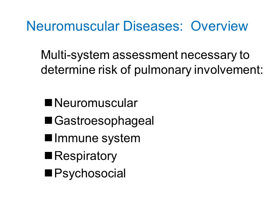 Neuromuscular Diseases Neuro assessment – Oral motor weakness –Muscular dystrophies –Myopathies –Neuromuscular junction disorders –Anterior horn cell disorders Typical symptoms –Too weak to swallow –Too weak to cough –Easily fatigued –Head position dependent Assessment of complications that predispose to pulmonary involvement