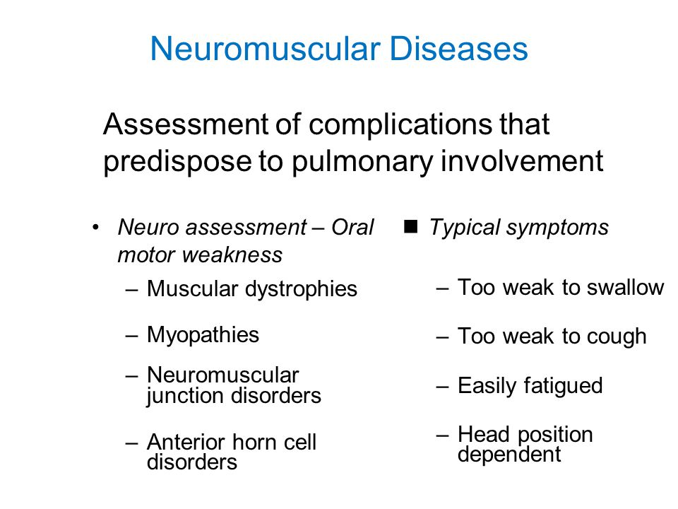 Neuromuscular Diseases Neuro assessment – Increased secretions –Autonomic dysfunction –Medication effects –Frequent seizures Typical symptoms –Constant drooling –Worse with stress or infection –Drowning in drool Assessment of complications that predispose to pulmonary involvement