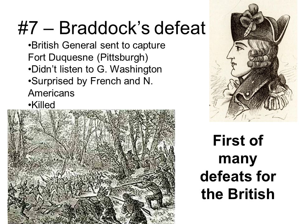 #7 – Braddock's defeat British General sent to capture Fort Duquesne (Pittsburgh) Didn't listen to G. Washington Surprised by French and N. Americans