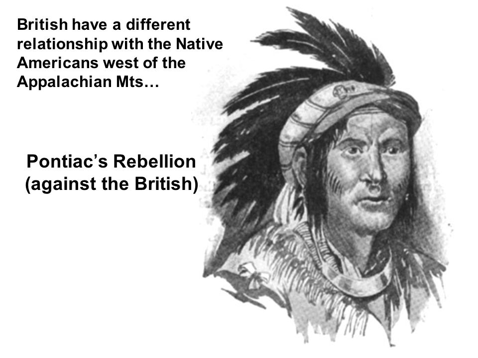 Pontiac's Rebellion (against the British) British have a different relationship with the Native Americans west of the Appalachian Mts…