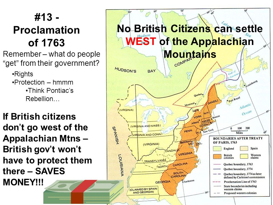 If British citizens don't go west of the Appalachian Mtns – British gov't won't have to protect them there – SAVES MONEY!!! #13 - Proclamation of 1763