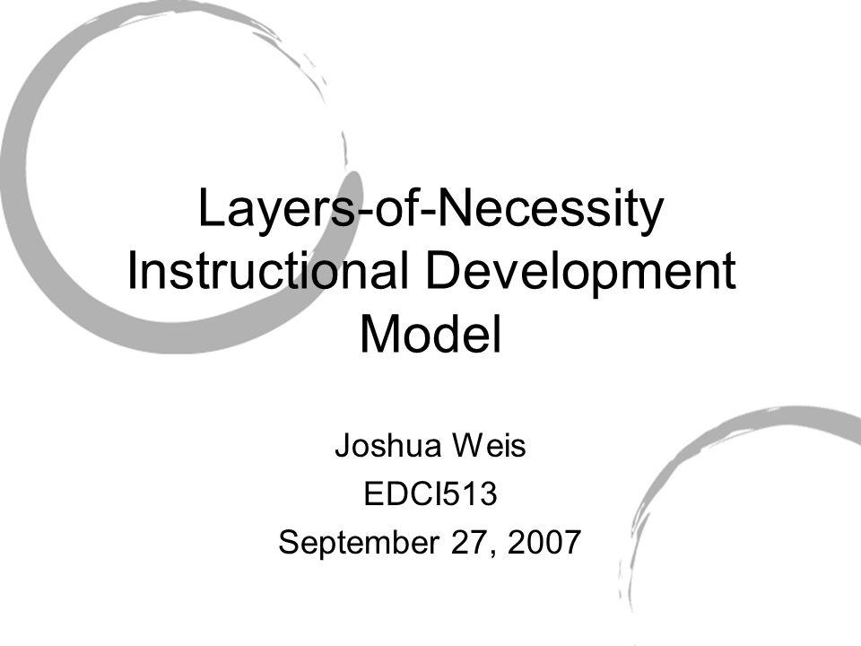 Layers-of-Necessity Instructional Development Model Joshua Weis EDCI513 September 27, 2007