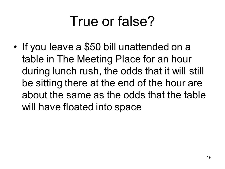 16 True or false? If you leave a $50 bill unattended on a table in The Meeting Place for an hour during lunch rush, the odds that it will still be sit