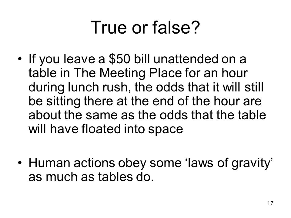 17 True or false? If you leave a $50 bill unattended on a table in The Meeting Place for an hour during lunch rush, the odds that it will still be sit
