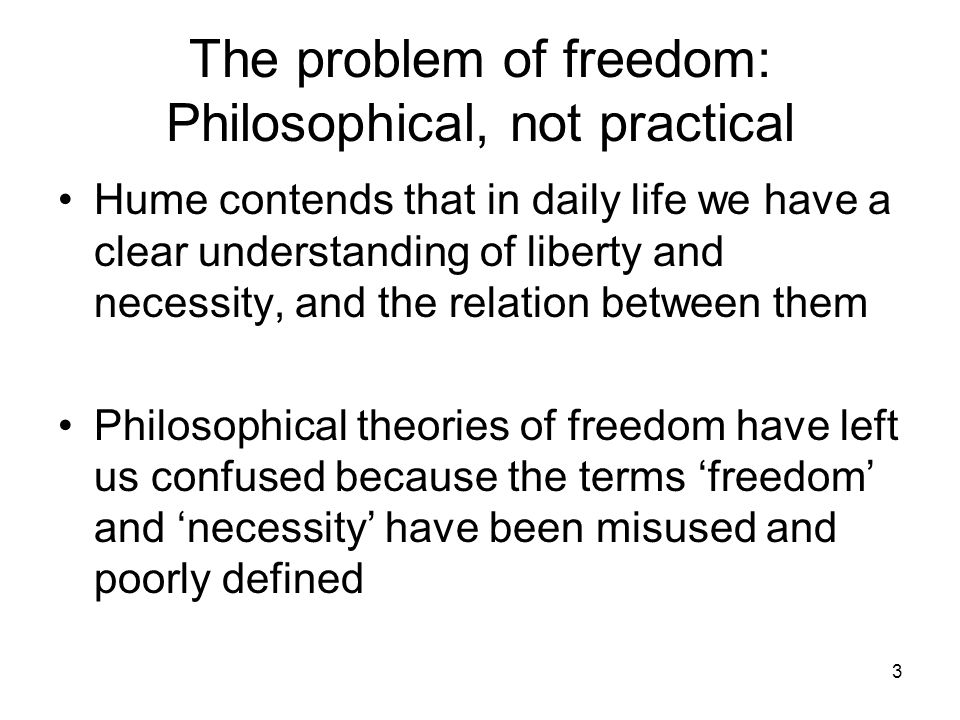 3 The problem of freedom: Philosophical, not practical Hume contends that in daily life we have a clear understanding of liberty and necessity, and the relation between them Philosophical theories of freedom have left us confused because the terms 'freedom' and 'necessity' have been misused and poorly defined