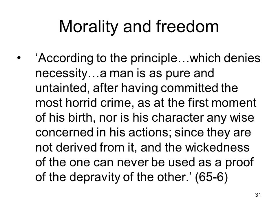 31 Morality and freedom 'According to the principle…which denies necessity…a man is as pure and untainted, after having committed the most horrid crime, as at the first moment of his birth, nor is his character any wise concerned in his actions; since they are not derived from it, and the wickedness of the one can never be used as a proof of the depravity of the other.' (65-6)