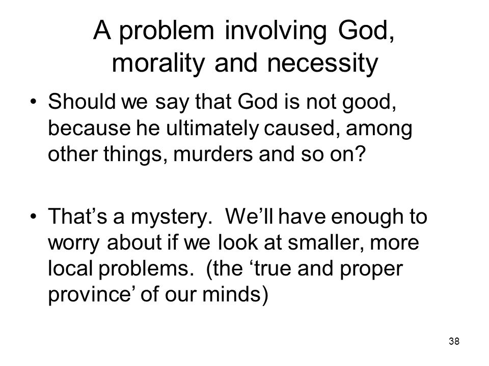 38 A problem involving God, morality and necessity Should we say that God is not good, because he ultimately caused, among other things, murders and so on.