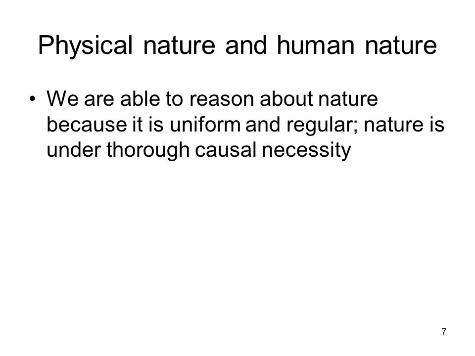 7 Physical nature and human nature We are able to reason about nature because it is uniform and regular; nature is under thorough causal necessity