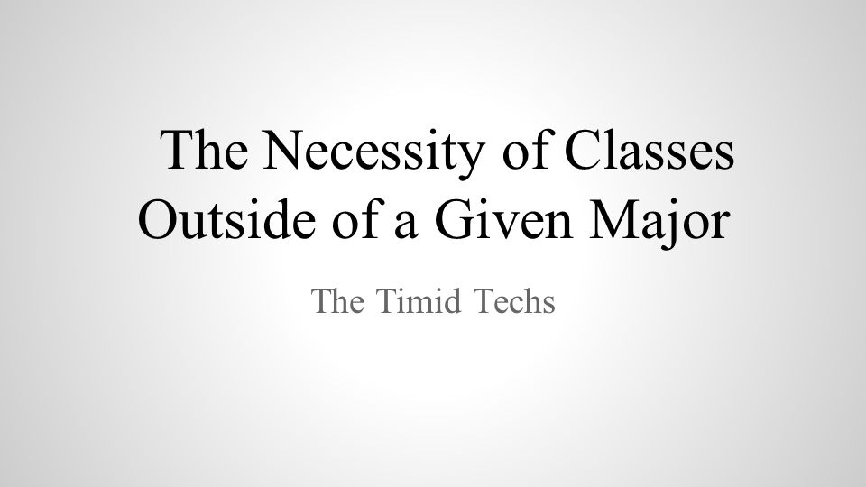 The Necessity of Classes Outside of a Given Major The Timid Techs