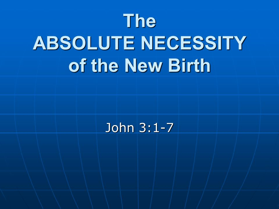 The ABSOLUTE NECESSITY of the New Birth John 3:1-7