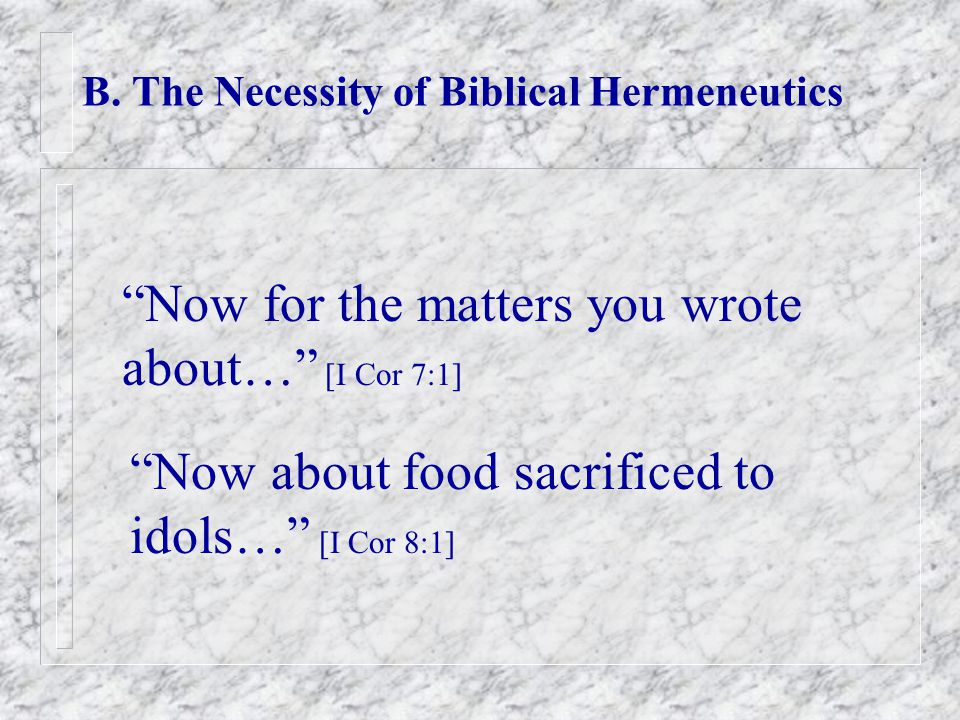 """B. The Necessity of Biblical Hermeneutics """"Now for the matters you wrote about…"""" [I Cor 7:1] """"Now about food sacrificed to idols…"""" [I Cor 8:1]"""