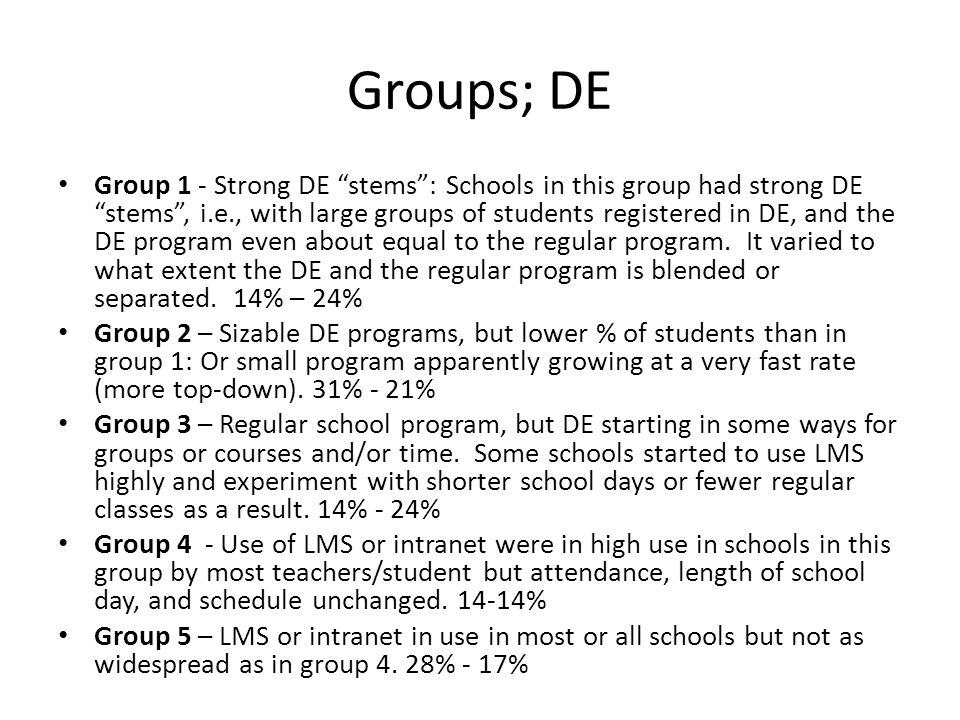 Groups; DE Group 1 - Strong DE stems : Schools in this group had strong DE stems , i.e., with large groups of students registered in DE, and the DE program even about equal to the regular program.