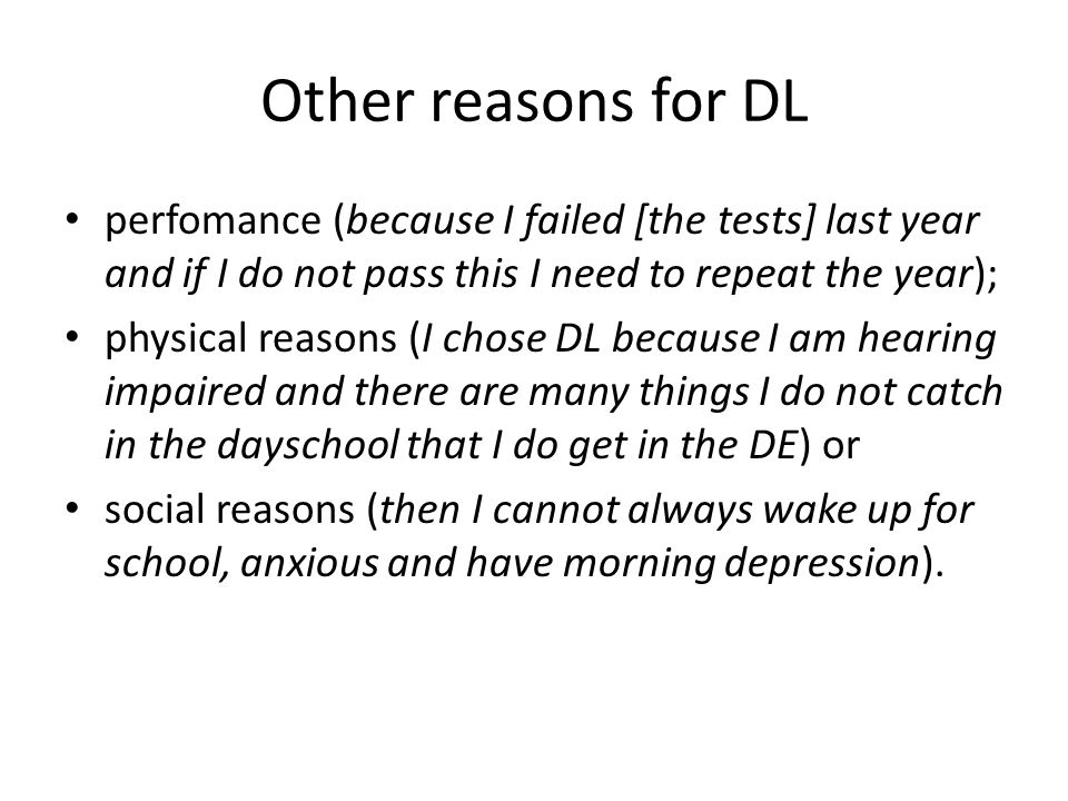 Other reasons for DL perfomance (because I failed [the tests] last year and if I do not pass this I need to repeat the year); physical reasons (I chose DL because I am hearing impaired and there are many things I do not catch in the dayschool that I do get in the DE) or social reasons (then I cannot always wake up for school, anxious and have morning depression).