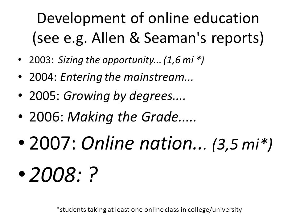 Development of online education (see e.g. Allen & Seaman s reports) 2003: Sizing the opportunity...