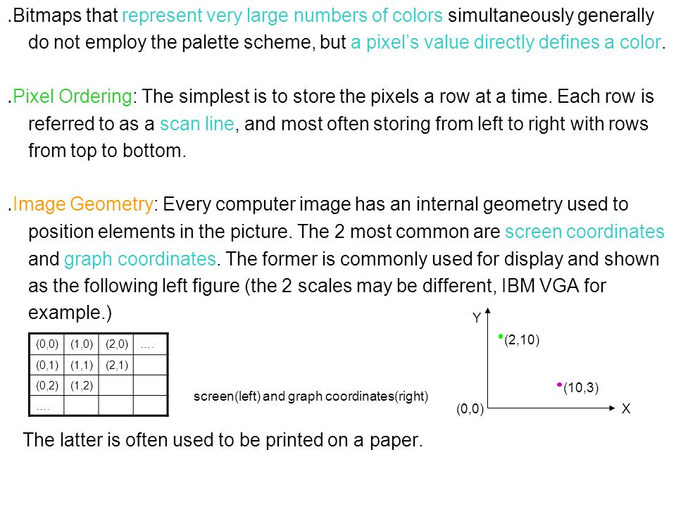 ․ Bitmaps that represent very large numbers of colors simultaneously generally do not employ the palette scheme, but a pixel's value directly defines