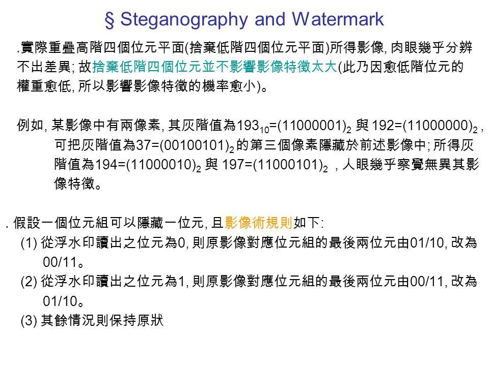 § Steganography and Watermark ․實際重疊高階四個位元平面 ( 捨棄低階四個位元平面 ) 所得影像, 肉眼幾乎分辨 不出差異 ; 故捨棄低階四個位元並不影響影像特徵太大 ( 此乃因愈低階位元的 權重愈低, 所以影響影像特徵的機率愈小 ) 。 例如, 某影像中有兩像素, 其