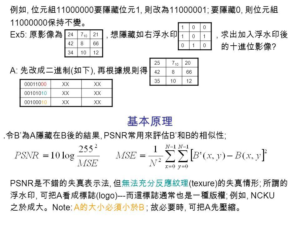 例如, 位元組 11000000 要隱藏位元 1, 則改為 11000001; 要隱藏 0, 則位元組 11000000 保持不變。 Ex5: 原影像為, 想隱藏如右浮水印, 求出加入浮水印後 的十進位影像 ? A: 先改成二進制 ( 如下 ), 再根據規則得 基本原理 ․令 B' 為 A 隱藏在