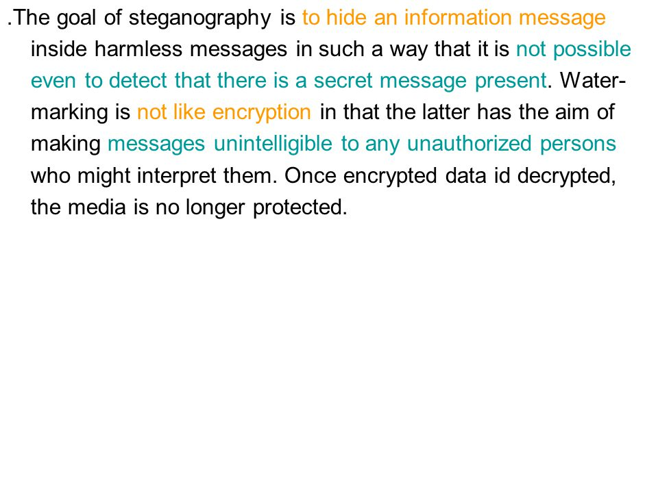 ․ The goal of steganography is to hide an information message inside harmless messages in such a way that it is not possible even to detect that there