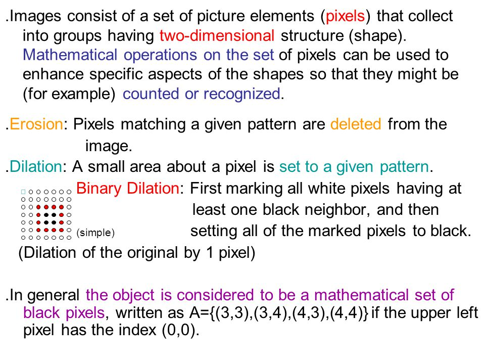 ․ Images consist of a set of picture elements (pixels) that collect into groups having two-dimensional structure (shape). Mathematical operations on t