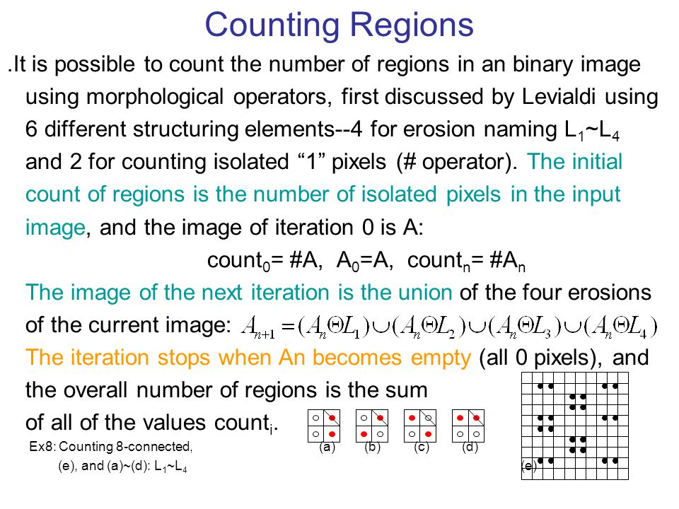Counting Regions ․ It is possible to count the number of regions in an binary image using morphological operators, first discussed by Levialdi using 6