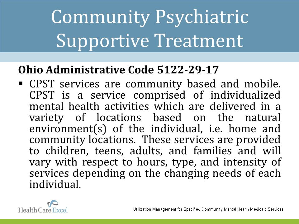 Community Psychiatric Supportive Treatment Ohio Administrative Code 5122-29-17  CPST services are community based and mobile. CPST is a service compr