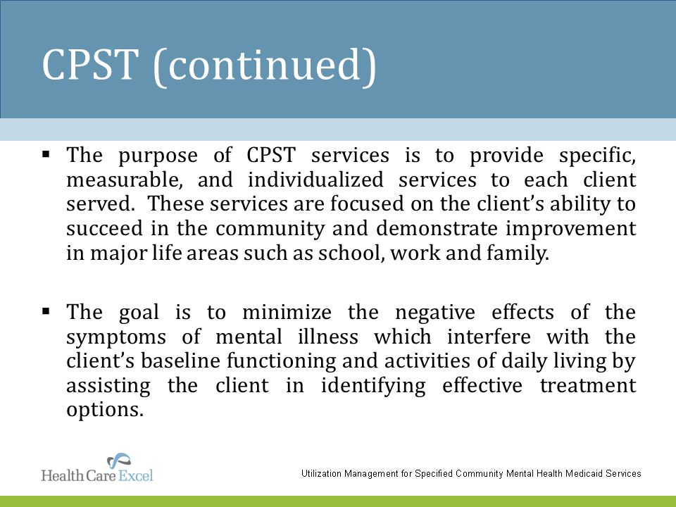 CPST (continued)  The purpose of CPST services is to provide specific, measurable, and individualized services to each client served. These services