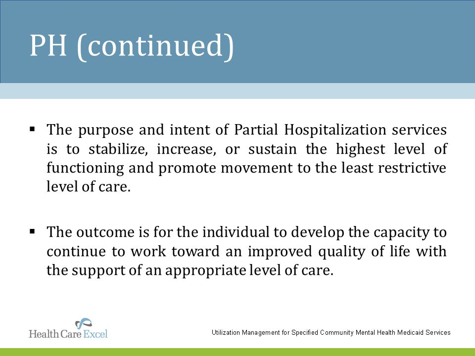 PH (continued)  The purpose and intent of Partial Hospitalization services is to stabilize, increase, or sustain the highest level of functioning and