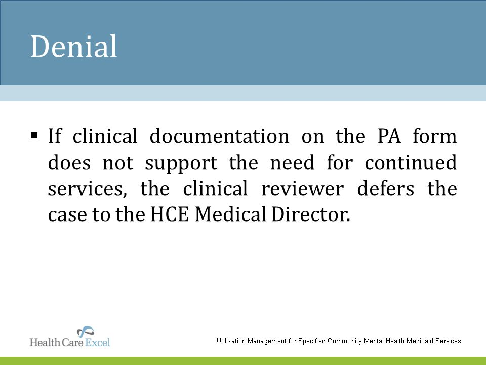 Denial  If clinical documentation on the PA form does not support the need for continued services, the clinical reviewer defers the case to the HCE M