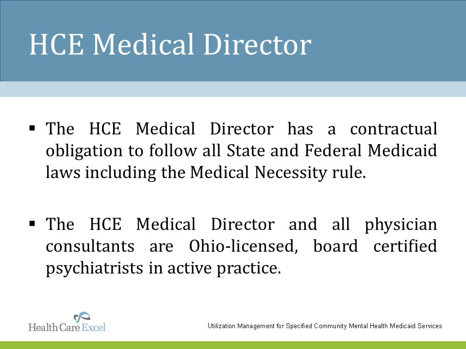 HCE Medical Director  The HCE Medical Director has a contractual obligation to follow all State and Federal Medicaid laws including the Medical Neces