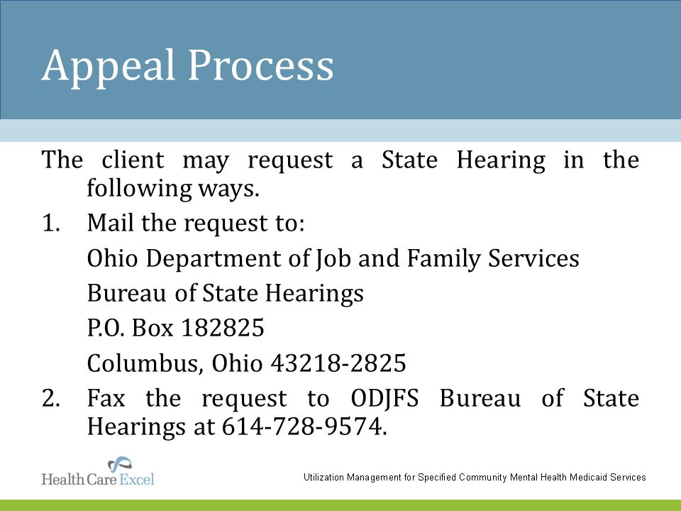 Appeal Process The client may request a State Hearing in the following ways. 1.Mail the request to: Ohio Department of Job and Family Services Bureau