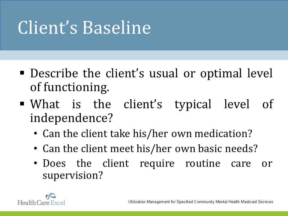 Client's Baseline  Describe the client's usual or optimal level of functioning.  What is the client's typical level of independence? Can the client