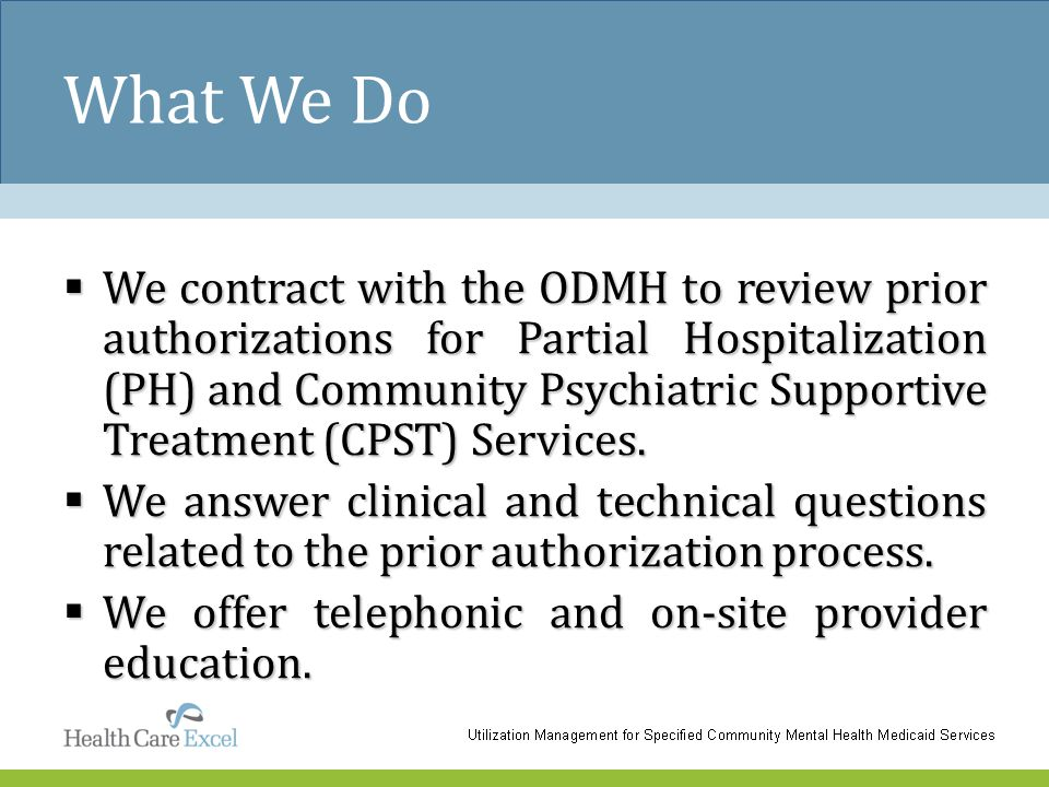 What We Do  We contract with the ODMH to review prior authorizations for Partial Hospitalization (PH) and Community Psychiatric Supportive Treatment