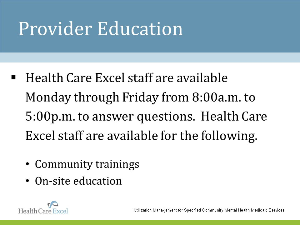 Provider Education  Health Care Excel staff are available Monday through Friday from 8:00a.m. to 5:00p.m. to answer questions. Health Care Excel staf