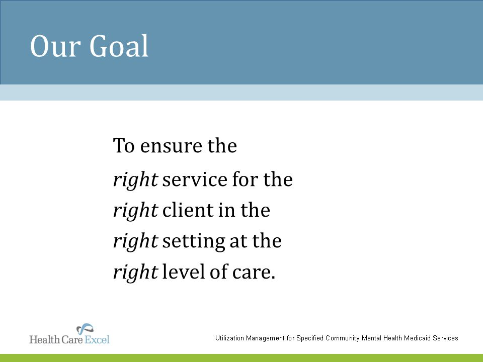 Our Goal To ensure the right service for the right client in the right setting at the right level of care.