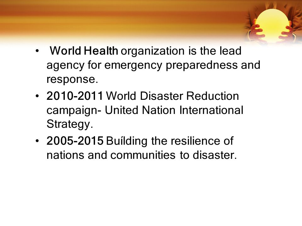 World Health organization is the lead agency for emergency preparedness and response.