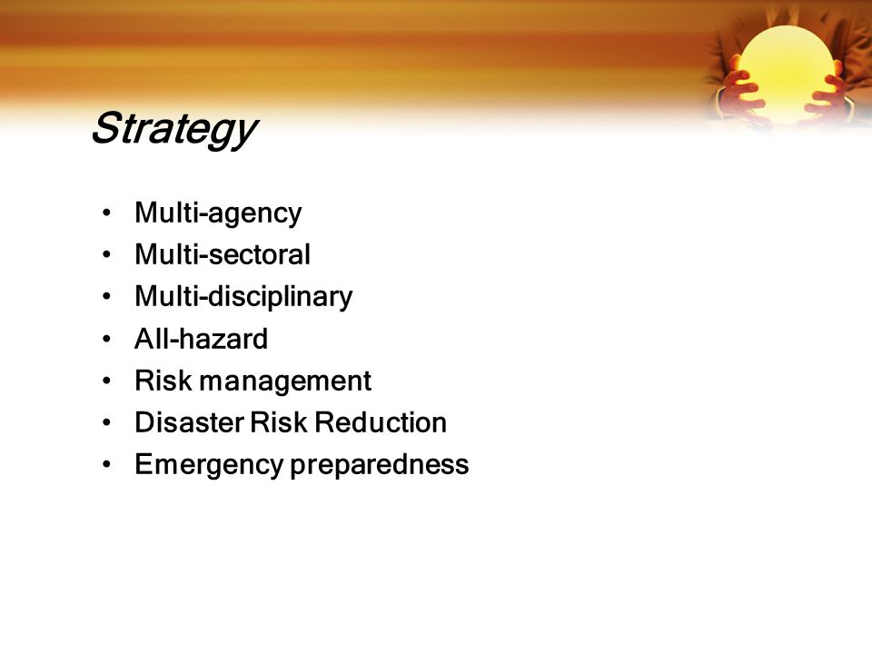 Strategy Multi-agency Multi-sectoral Multi-disciplinary All-hazard Risk management Disaster Risk Reduction Emergency preparedness