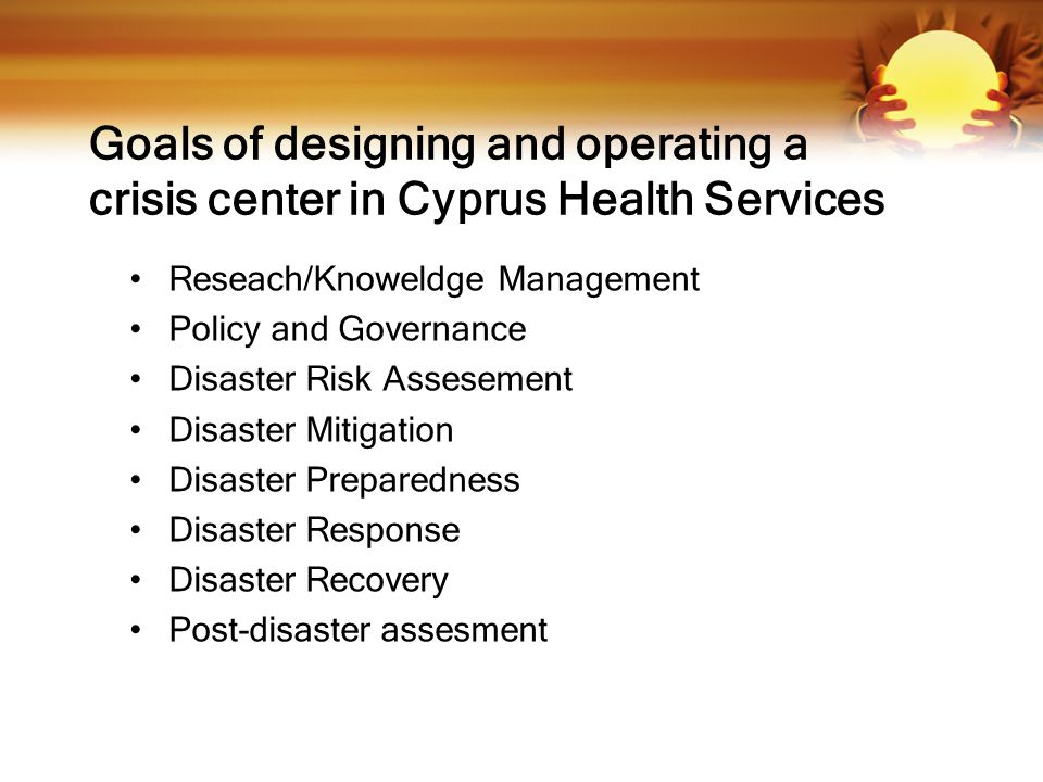 Goals of designing and operating a crisis center in Cyprus Health Services Reseach/Knoweldge Management Policy and Governance Disaster Risk Assesement Disaster Mitigation Disaster Preparedness Disaster Response Disaster Recovery Post-disaster assesment