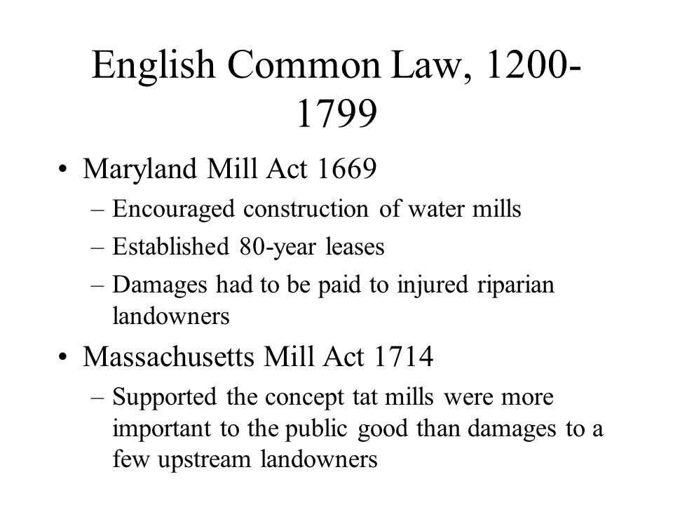 English Common Law, 1200- 1799 Maryland Mill Act 1669 –Encouraged construction of water mills –Established 80-year leases –Damages had to be paid to i