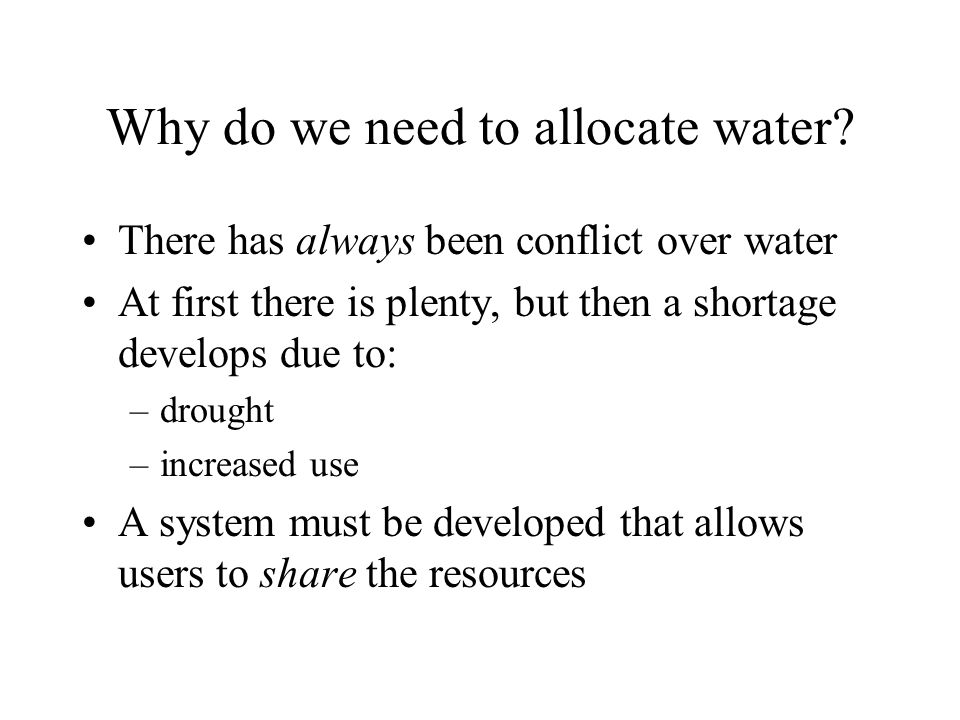 Why do we need to allocate water? There has always been conflict over water At first there is plenty, but then a shortage develops due to: –drought –i