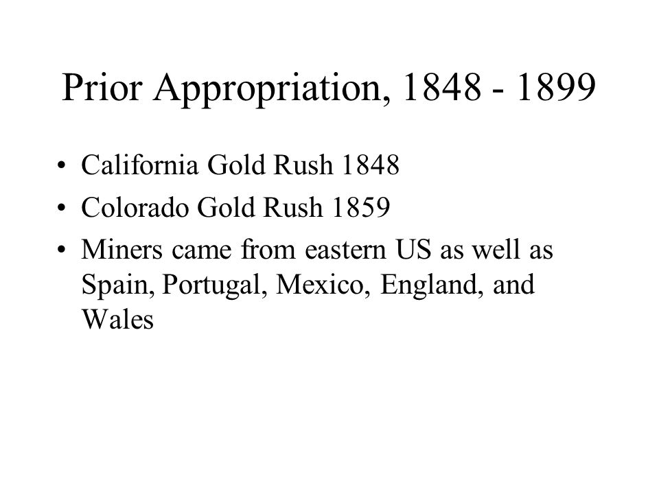 Prior Appropriation, 1848 - 1899 California Gold Rush 1848 Colorado Gold Rush 1859 Miners came from eastern US as well as Spain, Portugal, Mexico, Eng