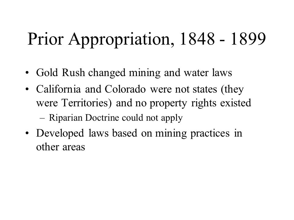 Gold Rush changed mining and water laws California and Colorado were not states (they were Territories) and no property rights existed –Riparian Doctr
