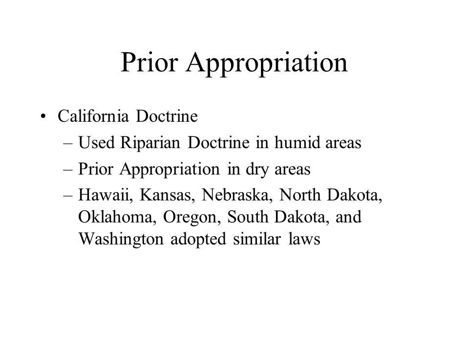 Prior Appropriation California Doctrine –Used Riparian Doctrine in humid areas –Prior Appropriation in dry areas –Hawaii, Kansas, Nebraska, North Dako