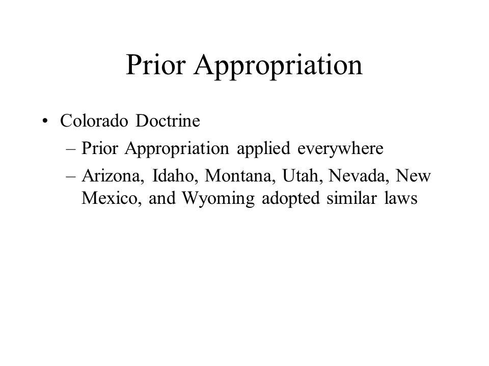 Prior Appropriation Colorado Doctrine –Prior Appropriation applied everywhere –Arizona, Idaho, Montana, Utah, Nevada, New Mexico, and Wyoming adopted