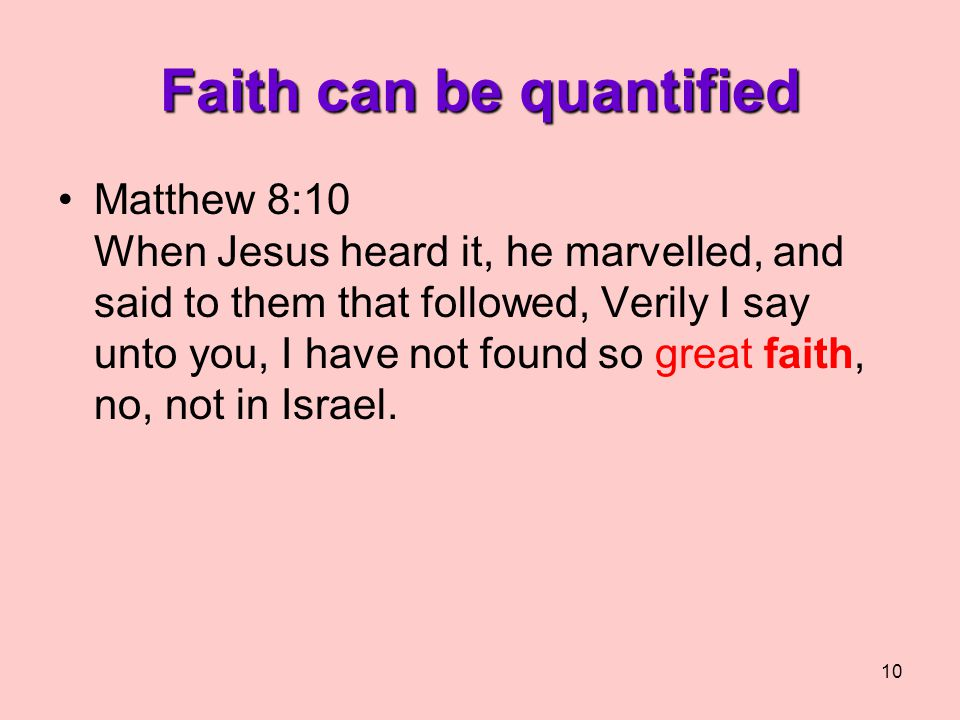 10 Faith can be quantified Matthew 8:10 When Jesus heard it, he marvelled, and said to them that followed, Verily I say unto you, I have not found so great faith, no, not in Israel.