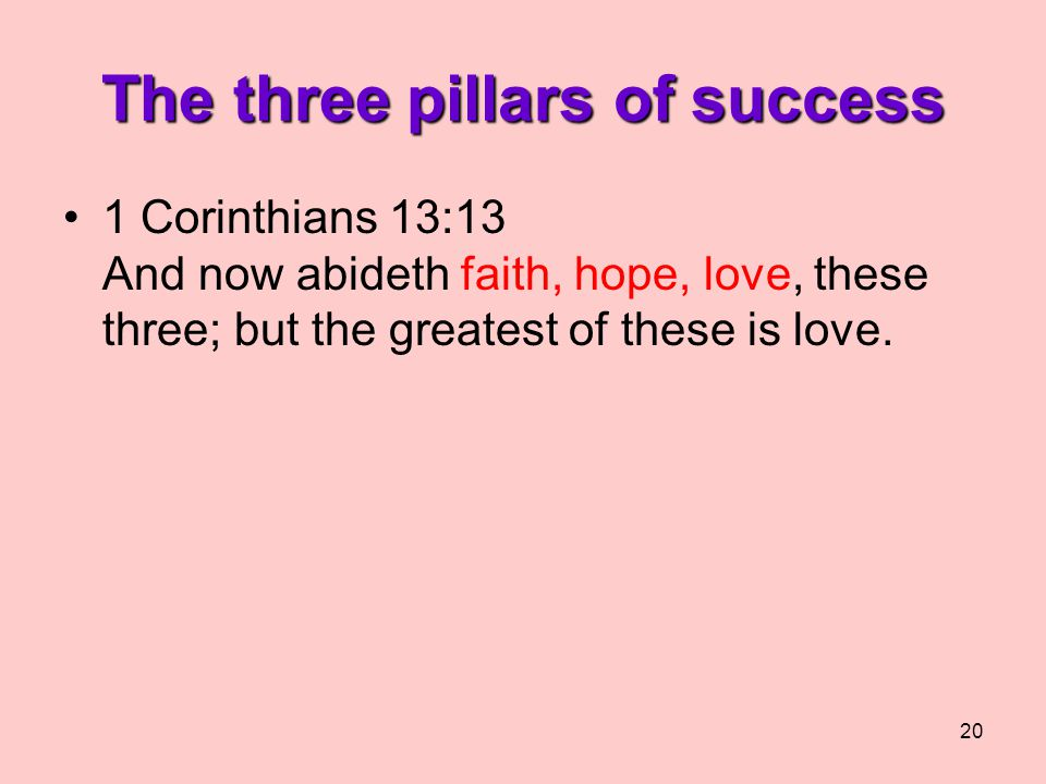 20 The three pillars of success 1 Corinthians 13:13 And now abideth faith, hope, love, these three; but the greatest of these is love.