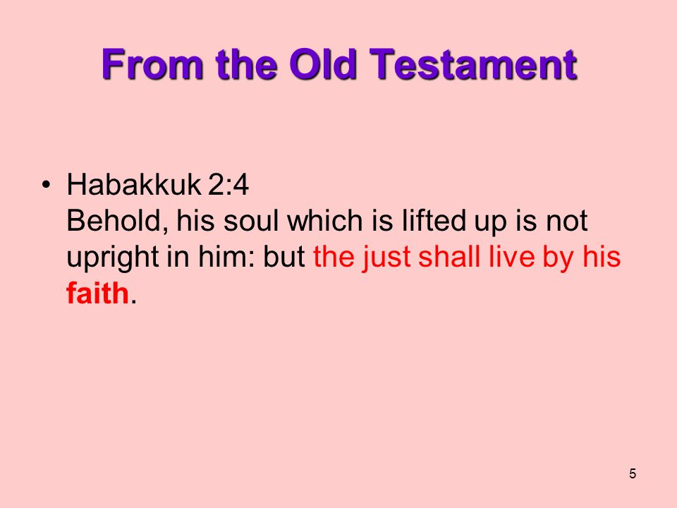 5 From the Old Testament Habakkuk 2:4 Behold, his soul which is lifted up is not upright in him: but the just shall live by his faith.