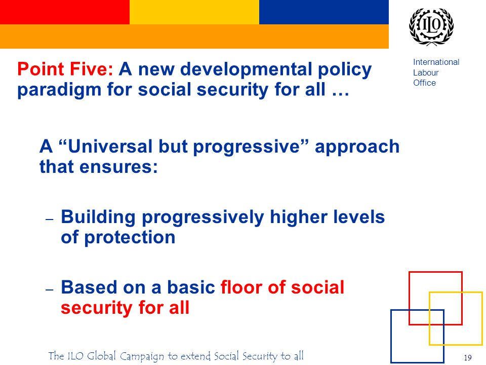 International Labour Office 19 The ILO Global Campaign to extend Social Security to all Point Five: A new developmental policy paradigm for social security for all … A Universal but progressive approach that ensures: – Building progressively higher levels of protection – Based on a basic floor of social security for all