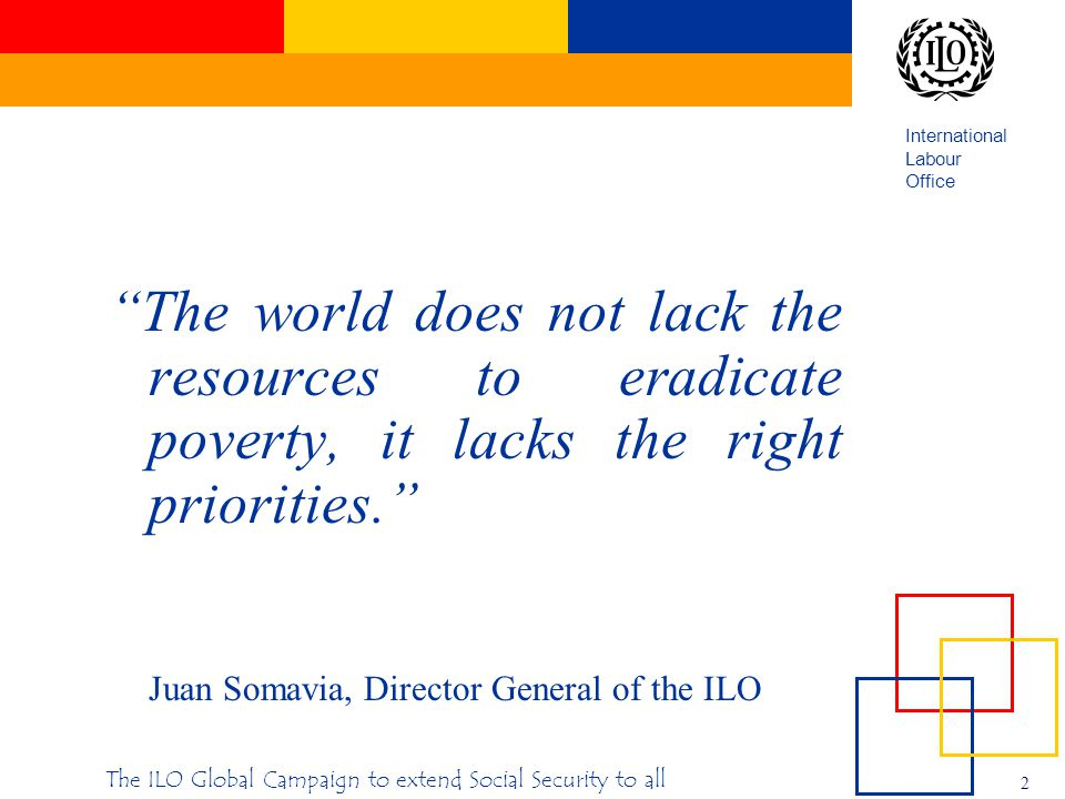 International Labour Office 2 The ILO Global Campaign to extend Social Security to all The world does not lack the resources to eradicate poverty, it lacks the right priorities. Juan Somavia, Director General of the ILO