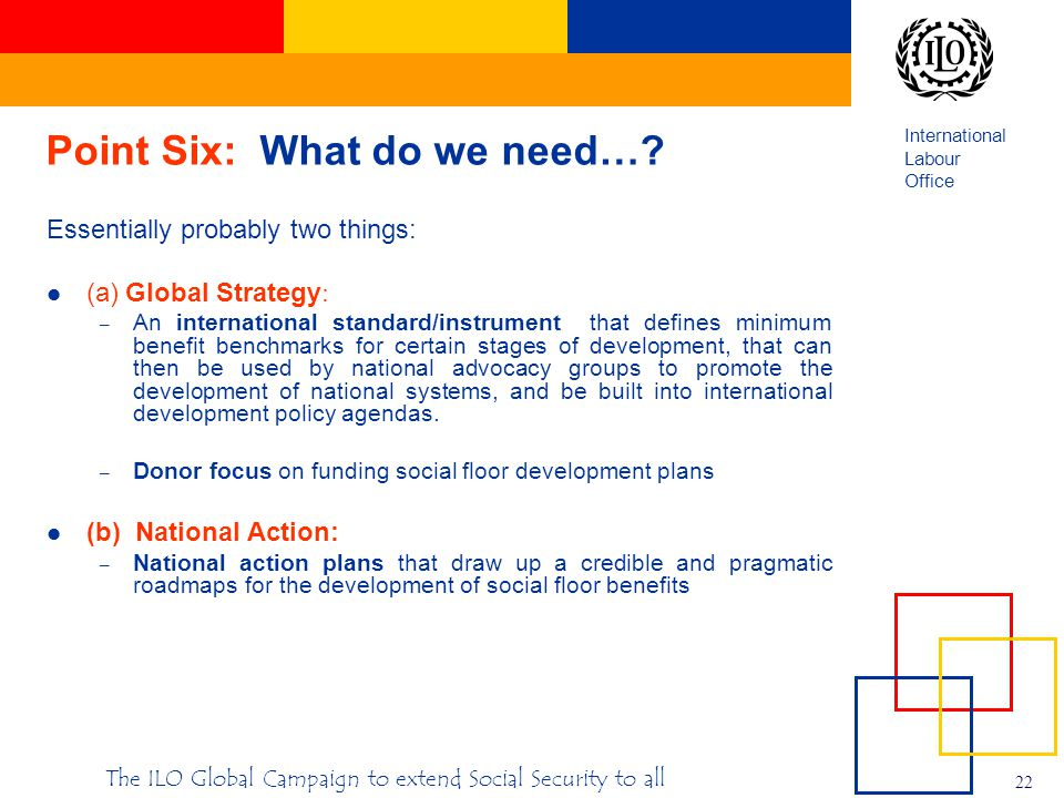 International Labour Office 22 The ILO Global Campaign to extend Social Security to all Point Six: What do we need….