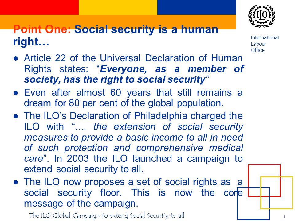International Labour Office 4 The ILO Global Campaign to extend Social Security to all Point One: Social security is a human right… Article 22 of the Universal Declaration of Human Rights states: Everyone, as a member of society, has the right to social security Even after almost 60 years that still remains a dream for 80 per cent of the global population.